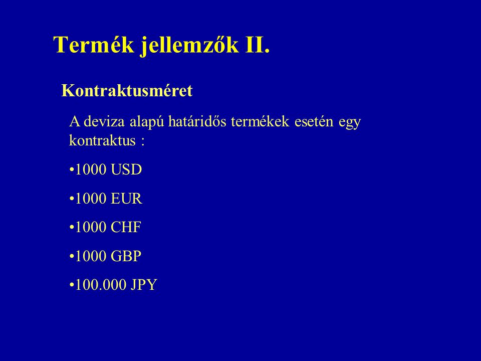 Termék jellemzők II. Kontraktusméret A deviza alapú határidős termékek esetén egy kontraktus : •1000 USD •1000 EUR •1000 CHF •1000 GBP •100.000 JPY