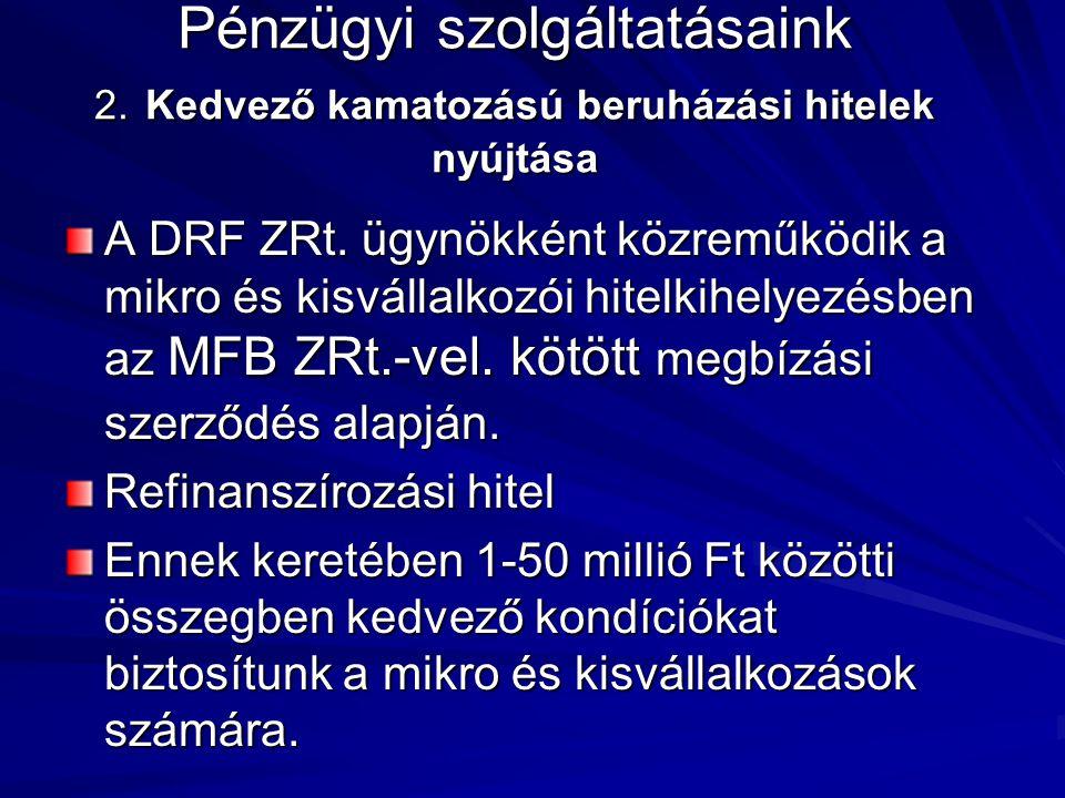 Pénzügyi szolgáltatásaink 2. Kedvező kamatozású beruházási hitelek nyújtása A DRF ZRt. ügynökként közreműködik a mikro és kisvállalkozói hitelkihelyez