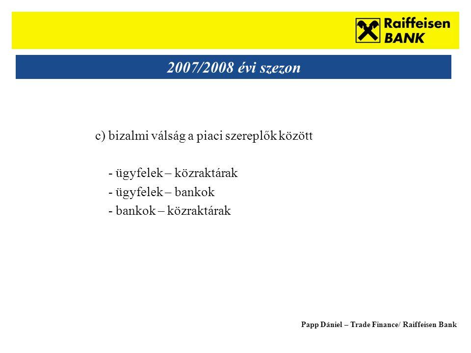 Sub - Heading 2007/2008 évi szezon c) bizalmi válság a piaci szereplők között - ügyfelek – közraktárak - ügyfelek – bankok - bankok – közraktárak Papp Dániel – Trade Finance/ Raiffeisen Bank