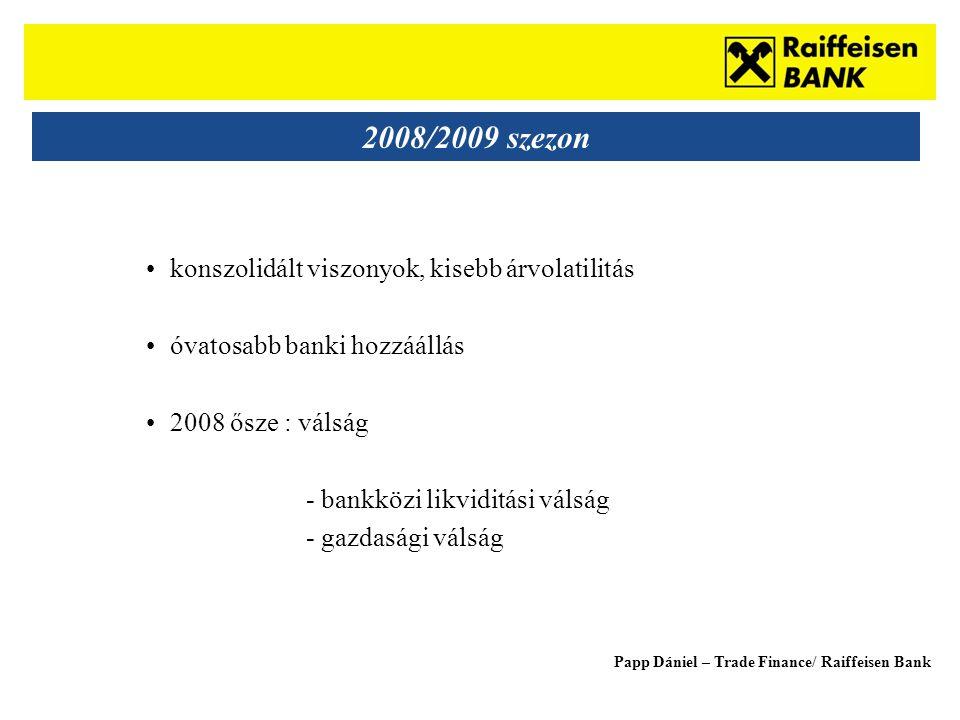 Sub - Heading 2008/2009 szezon •konszolidált viszonyok, kisebb árvolatilitás •óvatosabb banki hozzáállás •2008 ősze : válság - bankközi likviditási válság - gazdasági válság Papp Dániel – Trade Finance/ Raiffeisen Bank