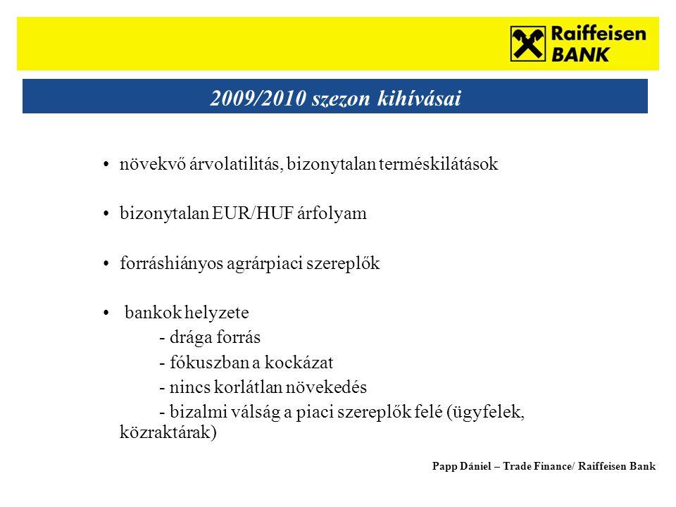 Sub - Heading 2009/2010 szezon kihívásai •növekvő árvolatilitás, bizonytalan terméskilátások •bizonytalan EUR/HUF árfolyam •forráshiányos agrárpiaci szereplők • bankok helyzete - drága forrás - fókuszban a kockázat - nincs korlátlan növekedés - bizalmi válság a piaci szereplők felé (ügyfelek, közraktárak) Papp Dániel – Trade Finance/ Raiffeisen Bank