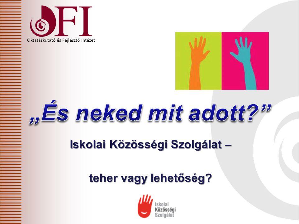 Oktatáskutató és Fejlesztő Intézet Iskolai Közösségi Szolgálat – teher vagy lehetőség?