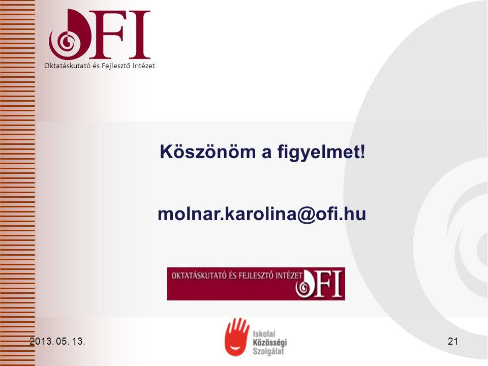 Oktatáskutató és Fejlesztő Intézet Köszönöm a figyelmet! molnar.karolina@ofi.hu 2013. 05. 13.21