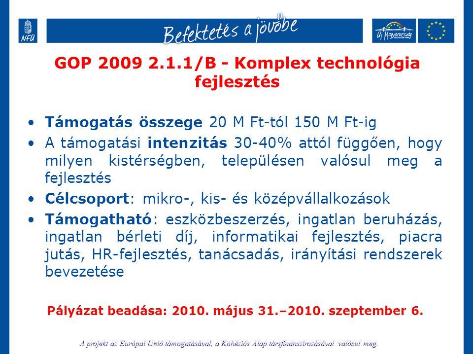 GOP 2009 2.1.4/K - Környezetközpontú technológiai fejlesztés •Támogatás összege 5 M Ft-tól 125 M Ft-ig •A támogatási intenzitás 50% - KKV; 30% - Nagyvállalat •Célcsoport: mikro-, kis-, közép és nagyvállalkozások •Támogatható: eszközbeszerzés, ingatlan beruházás, információs technológiai fejlesztés, piacra jutás, fenntarthatósági tematikájú képzéseken való részvétel, irányítási rendszerek bevezetése Előleg: támogatás 40%-a Pályázat beadása: 2010.