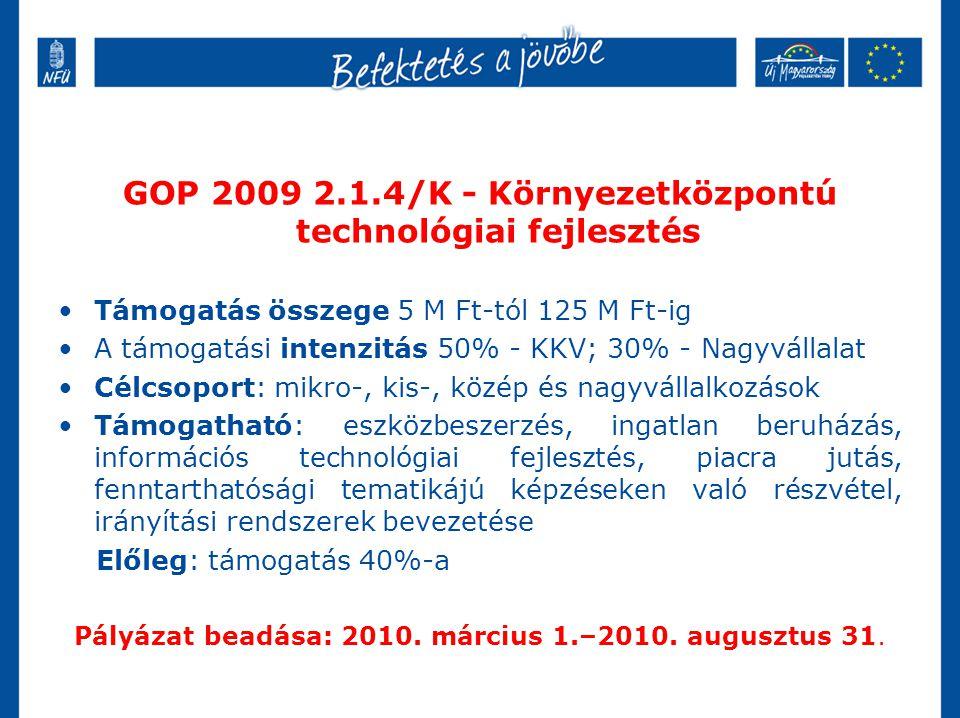 GOP 2009 2.1.4/K - Környezetközpontú technológiai fejlesztés •Támogatás összege 5 M Ft-tól 125 M Ft-ig •A támogatási intenzitás 50% - KKV; 30% - Nagyv