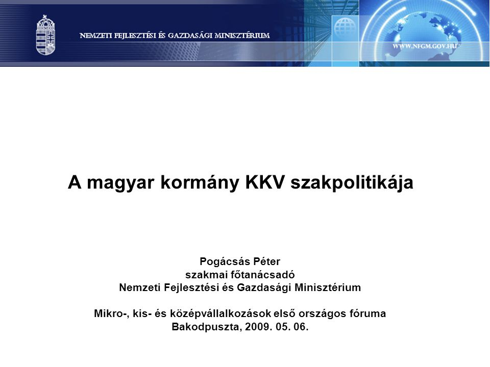 A magyar kormány KKV szakpolitikája Pogácsás Péter szakmai főtanácsadó Nemzeti Fejlesztési és Gazdasági Minisztérium Mikro-, kis- és középvállalkozások első országos fóruma Bakodpuszta, 2009.