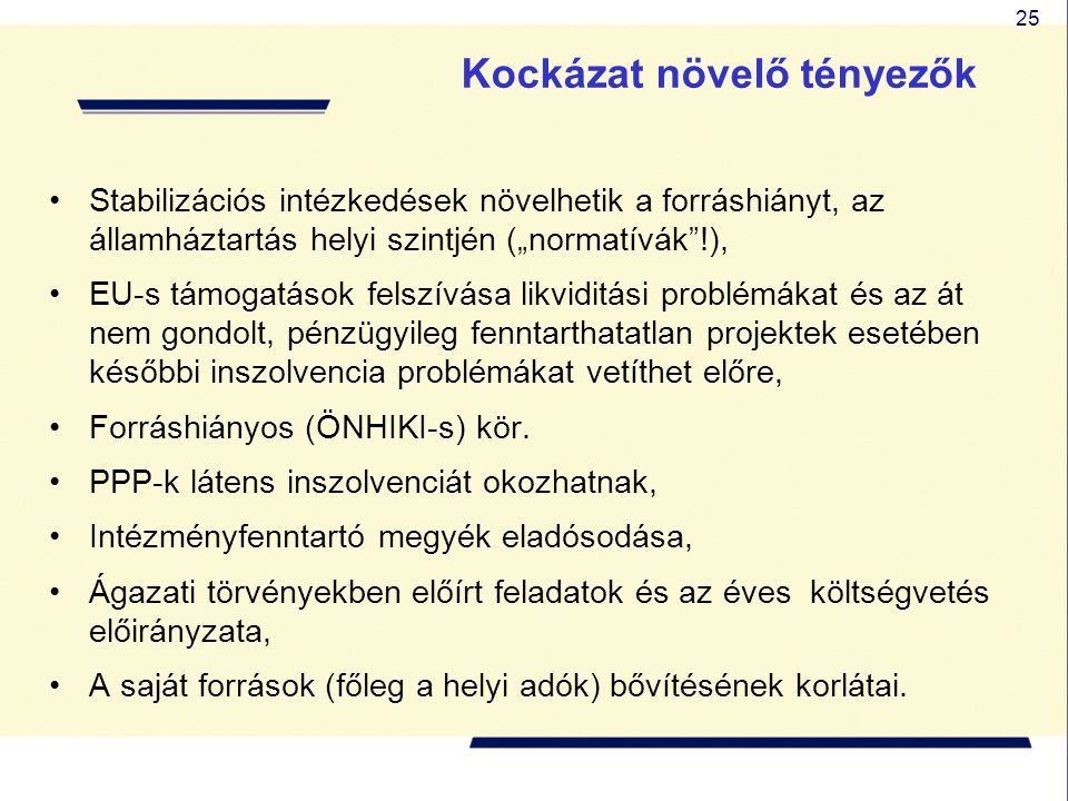 """25 Kockázat növelő tényezők •Stabilizációs intézkedések növelhetik a forráshiányt, az államháztartás helyi szintjén (""""normatívák !), •EU-s támogatások felszívása likviditási problémákat és az át nem gondolt, pénzügyileg fenntarthatatlan projektek esetében későbbi inszolvencia problémákat vetíthet előre, •Forráshiányos (ÖNHIKI-s) kör."""