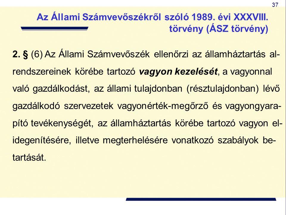 37 2. § (6) Az Állami Számvevőszék ellenőrzi az államháztartás al- rendszereinek körébe tartozó vagyon kezelését, a vagyonnal való gazdálkodást, az ál