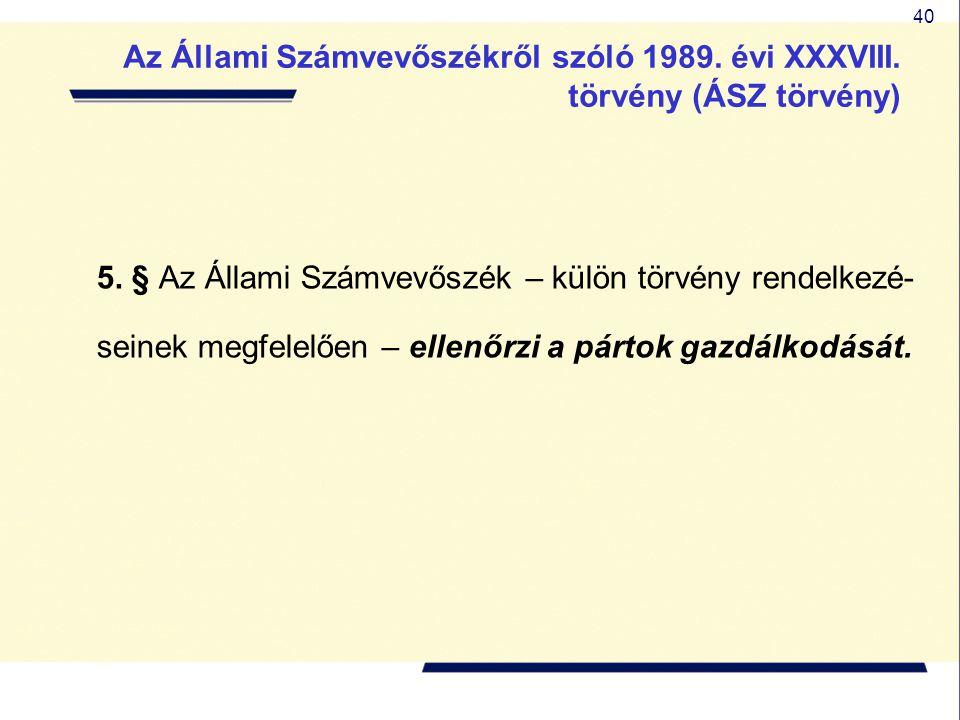 40 5. § Az Állami Számvevőszék – külön törvény rendelkezé- seinek megfelelően – ellenőrzi a pártok gazdálkodását. Az Állami Számvevőszékről szóló 1989