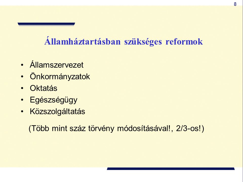 8 Államháztartásban szükséges reformok •Államszervezet •Önkormányzatok •Oktatás •Egészségügy •Közszolgáltatás (Több mint száz törvény módosításával!,