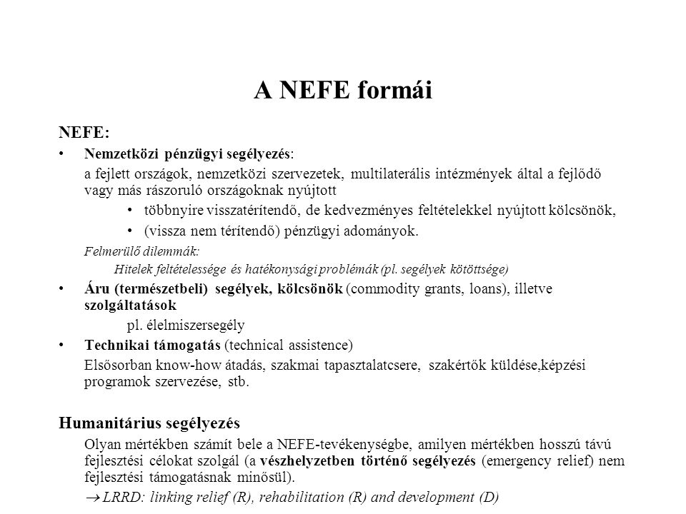 A NEFE formái NEFE: •Nemzetközi pénzügyi segélyezés: a fejlett országok, nemzetközi szervezetek, multilaterális intézmények által a fejlődő vagy más rászoruló országoknak nyújtott •többnyire visszatérítendő, de kedvezményes feltételekkel nyújtott kölcsönök, •(vissza nem térítendő) pénzügyi adományok.