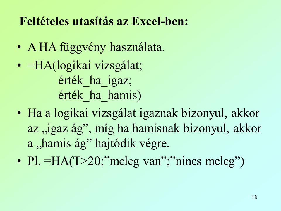 18 Feltételes utasítás az Excel-ben: •A HA függvény használata. •=HA(logikai vizsgálat; érték_ha_igaz; érték_ha_hamis) •Ha a logikai vizsgálat igaznak