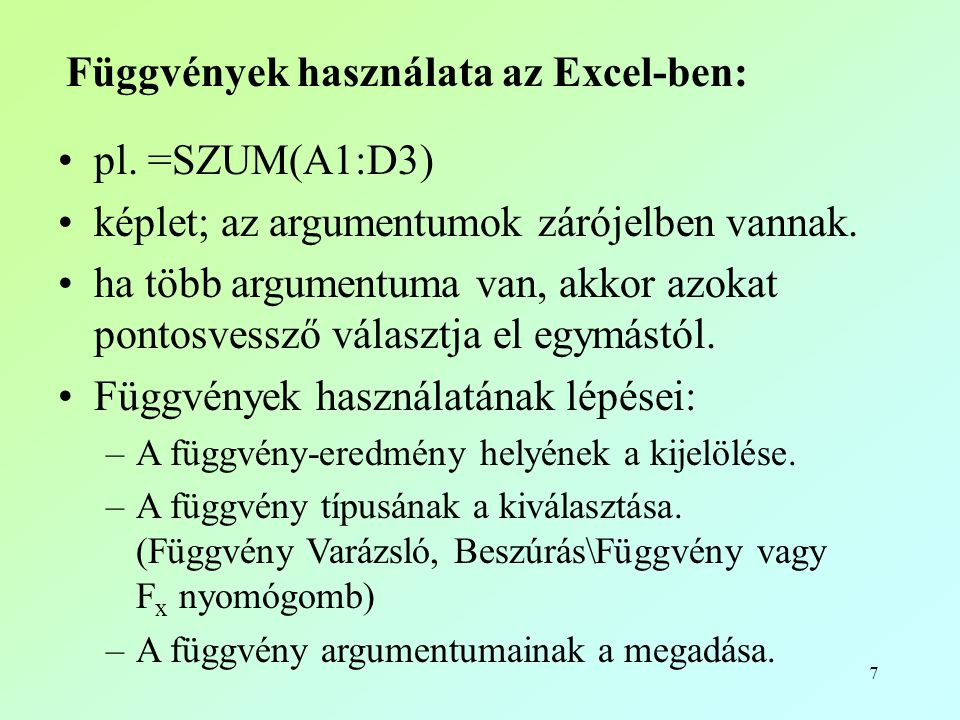 7 Függvények használata az Excel-ben: •pl. =SZUM(A1:D3) •képlet; az argumentumok zárójelben vannak. •ha több argumentuma van, akkor azokat pontosvessz