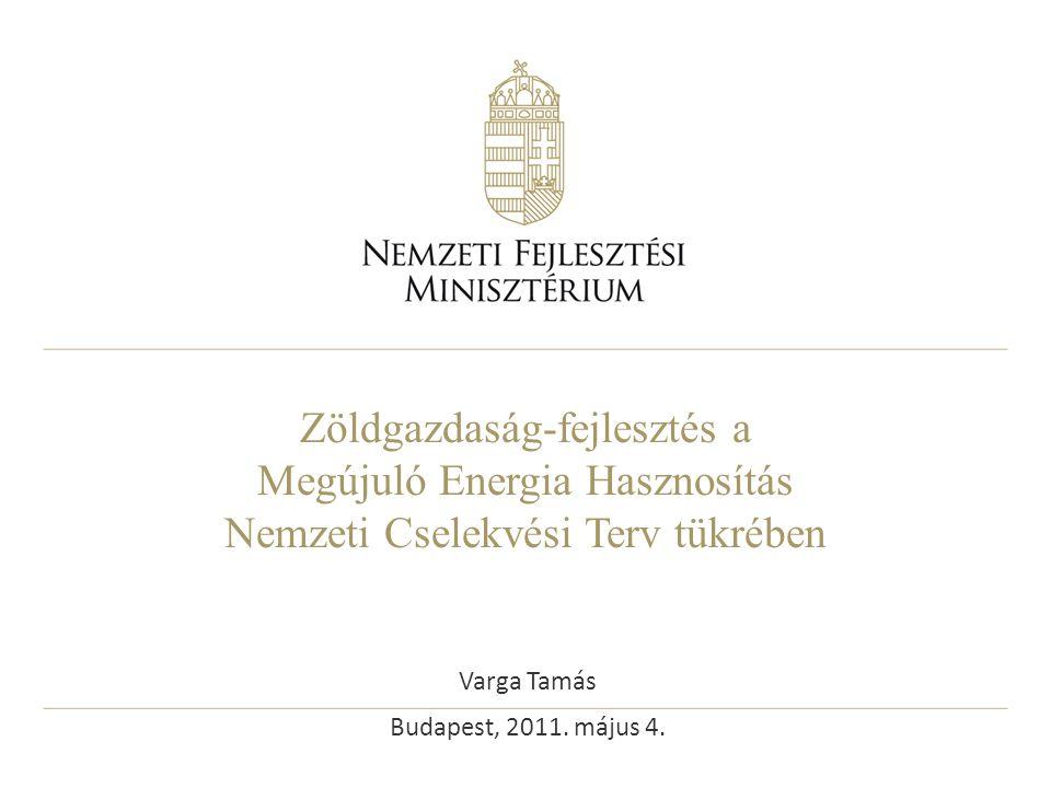 Zöldgazdaság-fejlesztés a Megújuló Energia Hasznosítás Nemzeti Cselekvési Terv tükrében Varga Tamás Budapest, 2011. május 4.