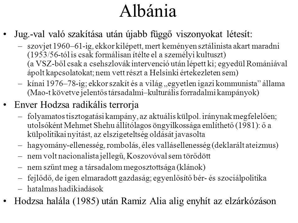 """Albánia •Jug.-val való szakítása után újabb függő viszonyokat létesít: –szovjet 1960–61-ig, ekkor kilépett, mert keményen sztálinista akart maradni (1953/56-tól is csak formálisan ítélte el a személyi kultuszt) (a VSZ-ből csak a csehszlovák intervenció után lépett ki; egyedül Romániával ápolt kapcsolatokat; nem vett részt a Helsinki értekezleten sem) –kínai 1976–78-ig; ekkor szakít és a világ """"egyetlen igazi kommunista állama (Mao-t követve jelentős társadalmi–kulturális forradalmi kampányok) •Enver Hodzsa radikális terrorja –folyamatos tisztogatási kampány, az aktuális külpol."""