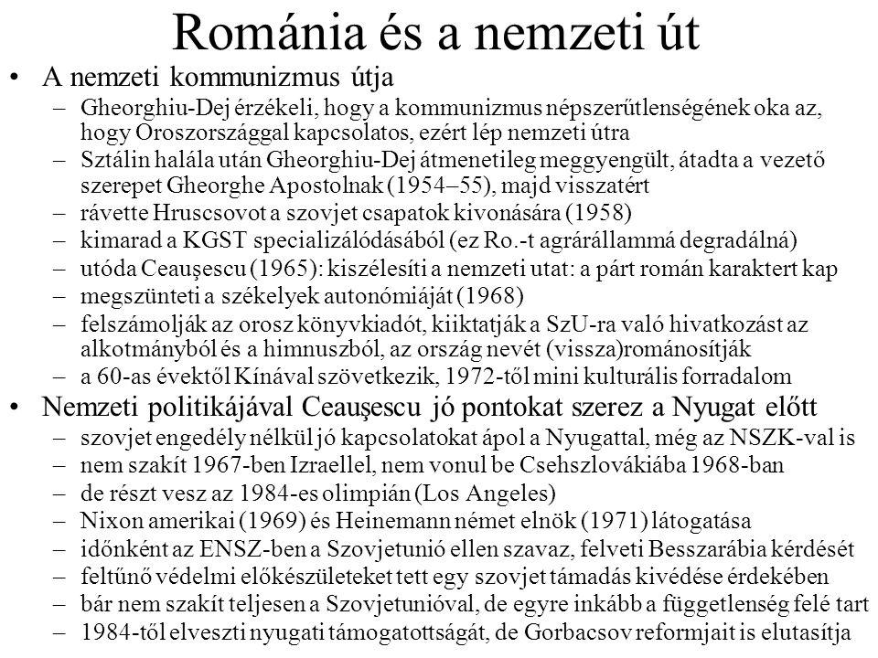 Románia és a nemzeti út •A nemzeti kommunizmus útja –Gheorghiu-Dej érzékeli, hogy a kommunizmus népszerűtlenségének oka az, hogy Oroszországgal kapcsolatos, ezért lép nemzeti útra –Sztálin halála után Gheorghiu-Dej átmenetileg meggyengült, átadta a vezető szerepet Gheorghe Apostolnak (1954–55), majd visszatért –rávette Hruscsovot a szovjet csapatok kivonására (1958) –kimarad a KGST specializálódásából (ez Ro.-t agrárállammá degradálná) –utóda Ceauşescu (1965): kiszélesíti a nemzeti utat: a párt román karaktert kap –megszünteti a székelyek autonómiáját (1968) –felszámolják az orosz könyvkiadót, kiiktatják a SzU-ra való hivatkozást az alkotmányból és a himnuszból, az ország nevét (vissza)románosítják –a 60-as évektől Kínával szövetkezik, 1972-től mini kulturális forradalom •Nemzeti politikájával Ceauşescu jó pontokat szerez a Nyugat előtt –szovjet engedély nélkül jó kapcsolatokat ápol a Nyugattal, még az NSZK-val is –nem szakít 1967-ben Izraellel, nem vonul be Csehszlovákiába 1968-ban –de részt vesz az 1984-es olimpián (Los Angeles) –Nixon amerikai (1969) és Heinemann német elnök (1971) látogatása –időnként az ENSZ-ben a Szovjetunió ellen szavaz, felveti Besszarábia kérdését –feltűnő védelmi előkészületeket tett egy szovjet támadás kivédése érdekében –bár nem szakít teljesen a Szovjetunióval, de egyre inkább a függetlenség felé tart –1984-től elveszti nyugati támogatottságát, de Gorbacsov reformjait is elutasítja