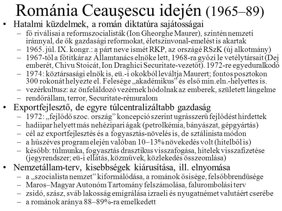 Románia Ceauşescu idején (1965–89) •Hatalmi küzdelmek, a román diktatúra sajátosságai –fő riválisai a reformszocialisták (Ion Gheorghe Maurer), szintén nemzeti iránnyal, de ők gazdasági reformokat, életszínvonal-emelést is akartak –1965.