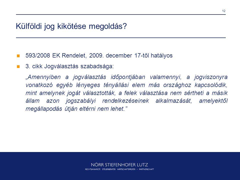 """12 Külföldi jog kikötése megoldás?  593/2008 EK Rendelet, 2009. december 17-től hatályos  3. cikk Jogválasztás szabadsága: """"Amennyiben a jogválasztá"""