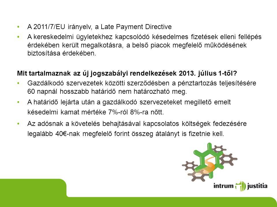 •A 2011/7/EU irányelv, a Late Payment Directive •A kereskedelmi ügyletekhez kapcsolódó késedelmes fizetések elleni fellépés érdekében került megalkotásra, a belső piacok megfelelő működésének biztosítása érdekében.