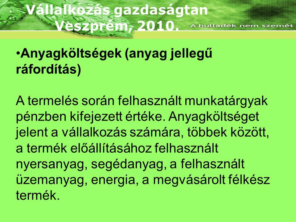 Vállalkozás gazdaságtan Veszprém, 2010. •Anyagköltségek (anyag jellegű ráfordítás) A termelés során felhasznált munkatárgyak pénzben kifejezett értéke