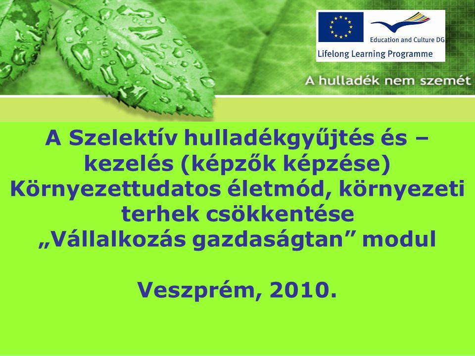 """A Szelektív hulladékgyűjtés és – kezelés (képzők képzése) Környezettudatos életmód, környezeti terhek csökkentése """"Vállalkozás gazdaságtan modul Veszprém, 2010."""