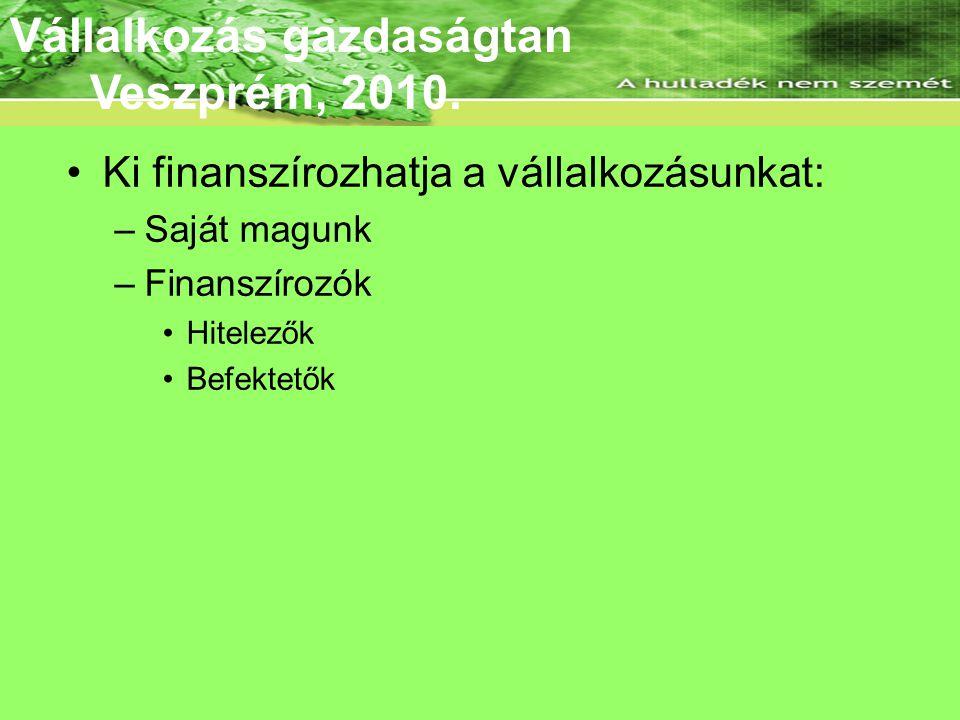 Az ÜT célcsoportja •Ki finanszírozhatja a vállalkozásunkat: –Saját magunk –Finanszírozók •Hitelezők •Befektetők Vállalkozás gazdaságtan Veszprém, 2010
