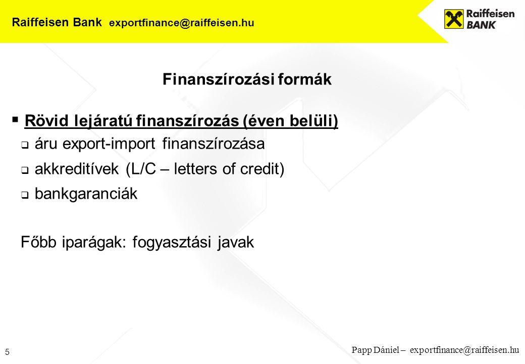 6 Papp Dániel – exportfinance@raiffeisen.hu Raiffeisen Bank exportfinance@raiffeisen.hu Finanszírozási formák  Közép- hosszú lejáratú finanszírozás  bank to bank hitel  vevőhitel  szállítói hitel Főbb iparágak: infrastruktúra fejlesztés, ingatlanberuházás, mezőgazdasági, ipari beruházás, építés/szerelés Állami, önkormányzati beruházások, magáncégek megrendelései
