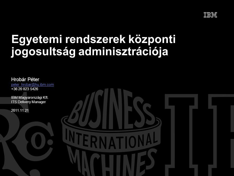 Egyetemi rendszerek központi jogosultság adminisztrációja Hrobár Péter peter_hrobar@hu.ibm.com +36 20 823 5426 IBM Magyarországi Kft.