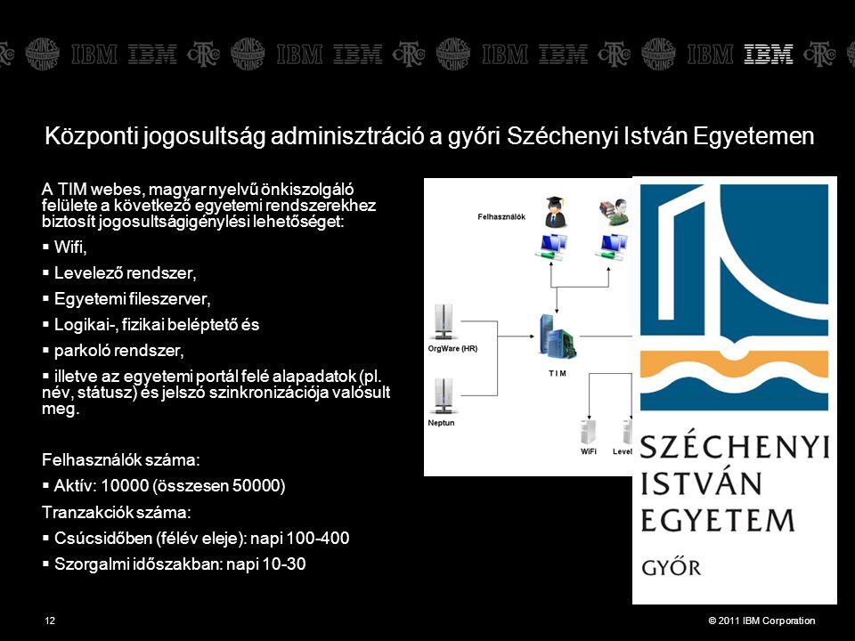 © 2011 IBM Corporation12 Központi jogosultság adminisztráció a győri Széchenyi István Egyetemen A TIM webes, magyar nyelvű önkiszolgáló felülete a következő egyetemi rendszerekhez biztosít jogosultságigénylési lehetőséget:  Wifi,  Levelező rendszer,  Egyetemi fileszerver,  Logikai-, fizikai beléptető és  parkoló rendszer,  illetve az egyetemi portál felé alapadatok (pl.