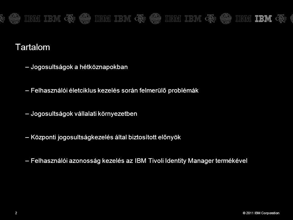 © 2011 IBM Corporation2 Tartalom –Jogosultságok a hétköznapokban –Felhasználói életciklus kezelés során felmerülő problémák –Jogosultságok vállalati környezetben –Központi jogosultságkezelés által biztosított előnyök –Felhasználói azonosság kezelés az IBM Tivoli Identity Manager termékével