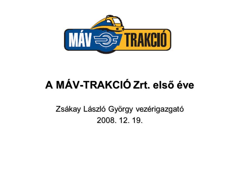 A MÁV-TRAKCIÓ Zrt. első éve Zsákay László György vezérigazgató 2008. 12. 19.