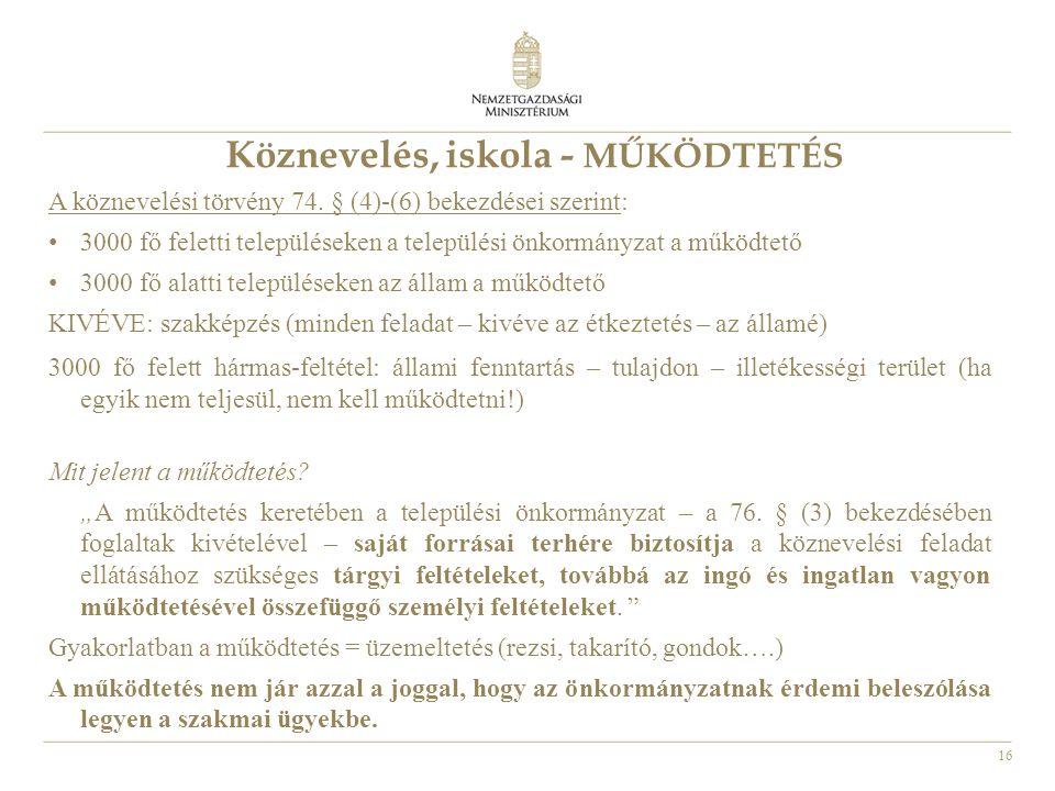 16 Köznevelés, iskola - MŰKÖDTETÉS A köznevelési törvény 74. § (4)-(6) bekezdései szerint: • 3000 fő feletti településeken a települési önkormányzat a