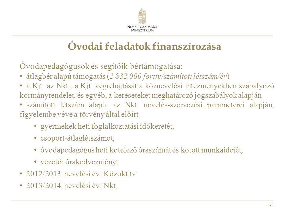 24 Óvodai feladatok finanszírozása Óvodapedagógusok és segítőik bértámogatása: • átlagbér alapú támogatás (2 832 000 forint/számított létszám/év) • a Kjt, az Nkt., a Kjt.