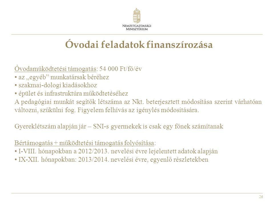 """26 Óvodai feladatok finanszírozása Óvodaműködtetési támogatás: 54 000 Ft/fő/év • az """"egyéb munkatársak béréhez • szakmai-dologi kiadásokhoz • épület és infrastruktúra működtetéséhez A pedagógiai munkát segítők létszáma az Nkt."""