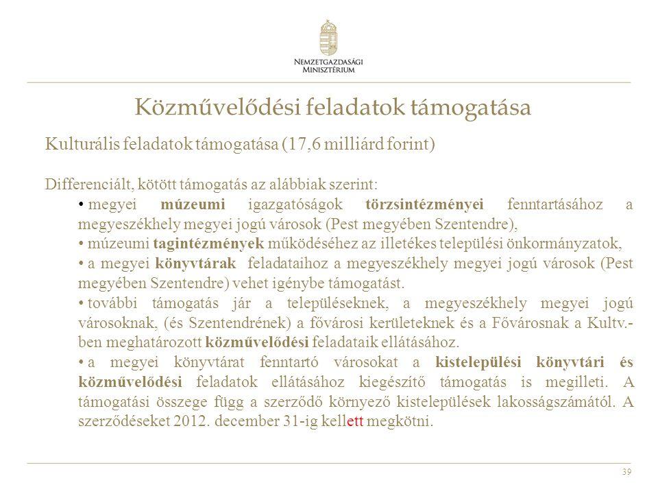 39 Közművelődési feladatok támogatása Kulturális feladatok támogatása (17,6 milliárd forint) Differenciált, kötött támogatás az alábbiak szerint: • me