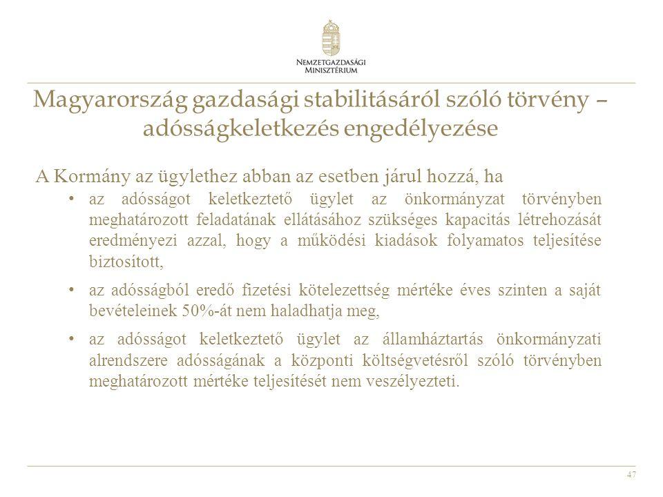 47 Magyarország gazdasági stabilitásáról szóló törvény – adósságkeletkezés engedélyezése A Kormány az ügylethez abban az esetben járul hozzá, ha • az adósságot keletkeztető ügylet az önkormányzat törvényben meghatározott feladatának ellátásához szükséges kapacitás létrehozását eredményezi azzal, hogy a működési kiadások folyamatos teljesítése biztosított, • az adósságból eredő fizetési kötelezettség mértéke éves szinten a saját bevételeinek 50%-át nem haladhatja meg, • az adósságot keletkeztető ügylet az államháztartás önkormányzati alrendszere adósságának a központi költségvetésről szóló törvényben meghatározott mértéke teljesítését nem veszélyezteti.