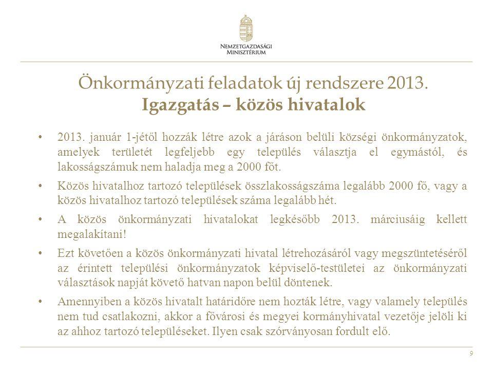 9 Önkormányzati feladatok új rendszere 2013. Igazgatás – közös hivatalok • 2013. január 1-jétől hozzák létre azok a járáson belüli községi önkormányza
