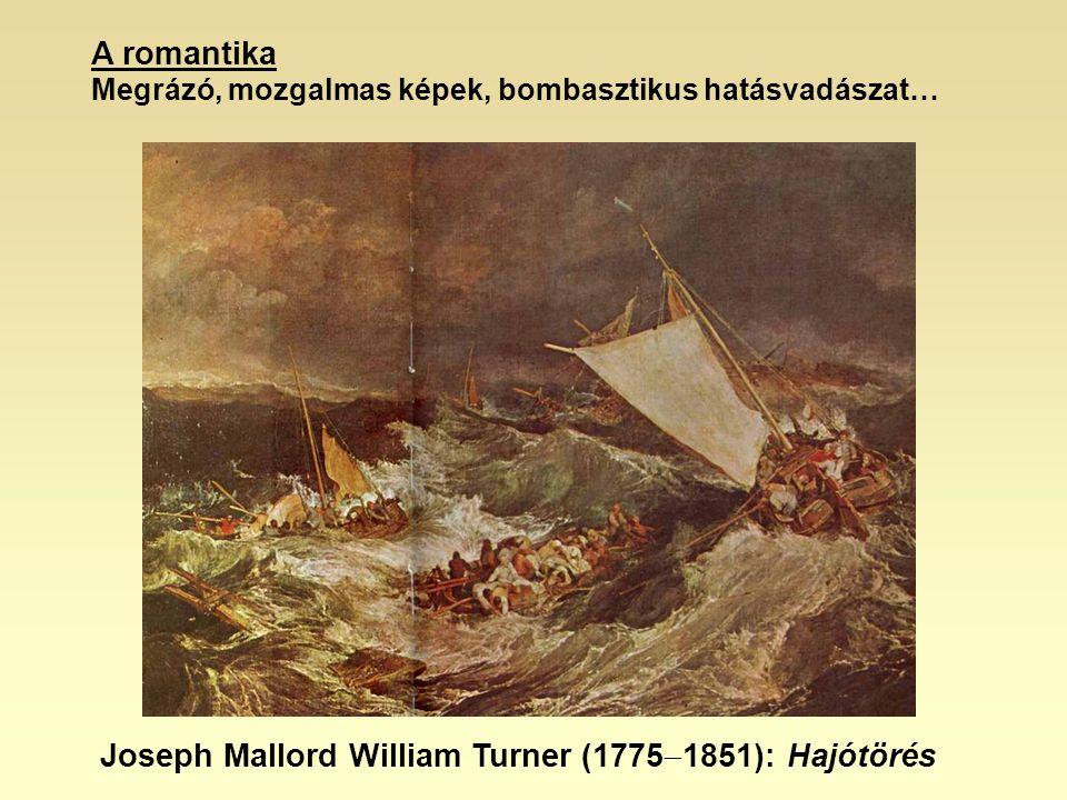 A romantika Megrázó, mozgalmas képek, bombasztikus hatásvadászat… Joseph Mallord William Turner (1775  1851): Hajótörés