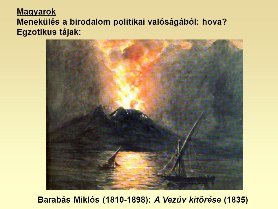 Magyarok Menekülés a birodalom politikai valóságából: hova? Egzotikus tájak: Barabás Miklós (1810-1898): A Vezúv kitörése (1835)