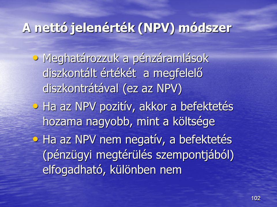 102 A nettó jelenérték (NPV) módszer • Meghatározzuk a pénzáramlások diszkontált értékét a megfelelő diszkontrátával (ez az NPV) • Ha az NPV pozitív,