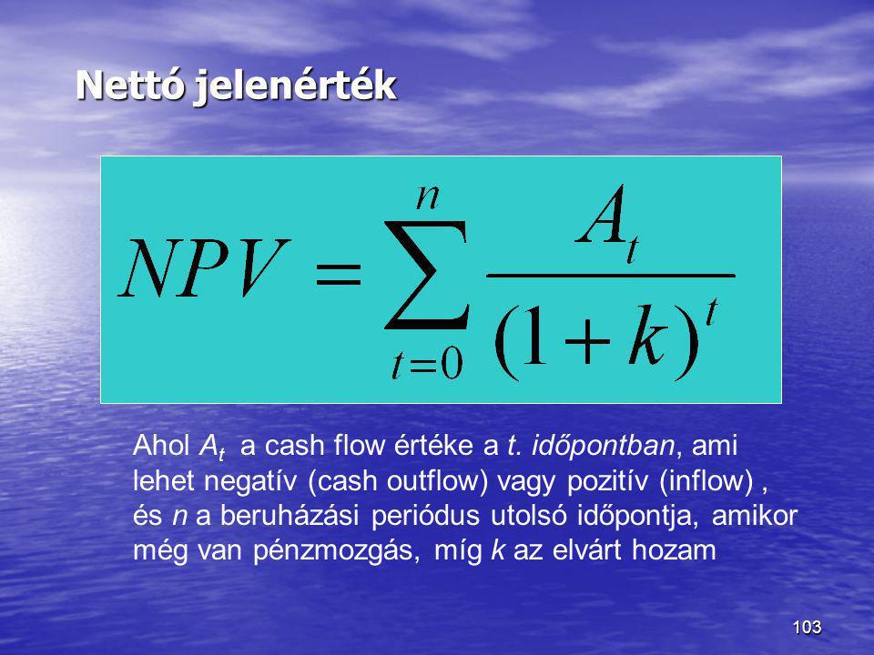 103 Nettó jelenérték Ahol A t a cash flow értéke a t. időpontban, ami lehet negatív (cash outflow) vagy pozitív (inflow), és n a beruházási periódus u