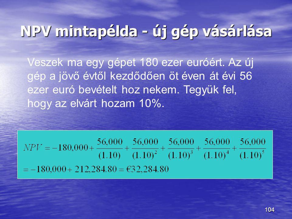 104 NPV mintapélda - új gép vásárlása Veszek ma egy gépet 180 ezer euróért. Az új gép a jövő évtől kezdődően öt éven át évi 56 ezer euró bevételt hoz