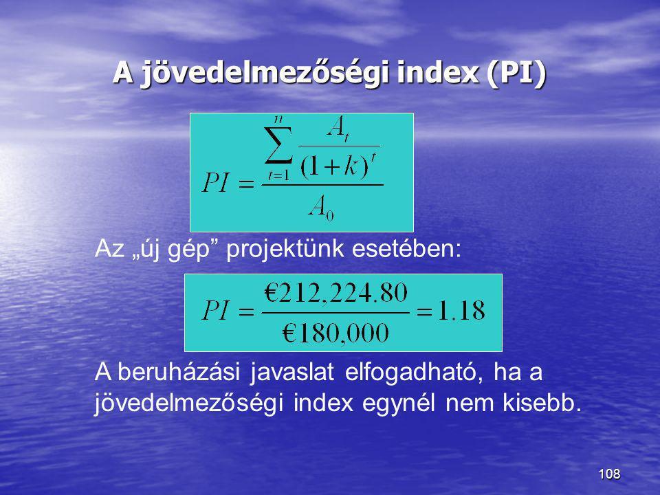 """108 A jövedelmezőségi index (PI) A beruházási javaslat elfogadható, ha a jövedelmezőségi index egynél nem kisebb. Az """"új gép"""" projektünk esetében:"""
