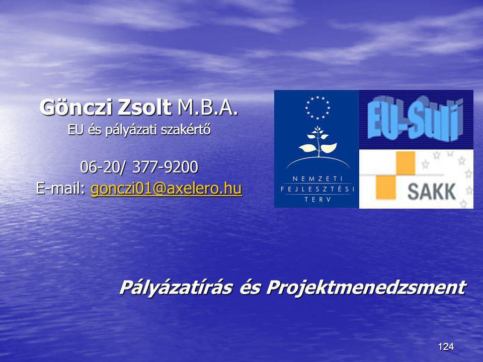 124 Pályázatírás és Projektmenedzsment Gönczi Zsolt M.B.A. EU és pályázati szakértő 06-20/ 377-9200 E-mail: gonczi01@axelero.hu gonczi01@axelero.hu