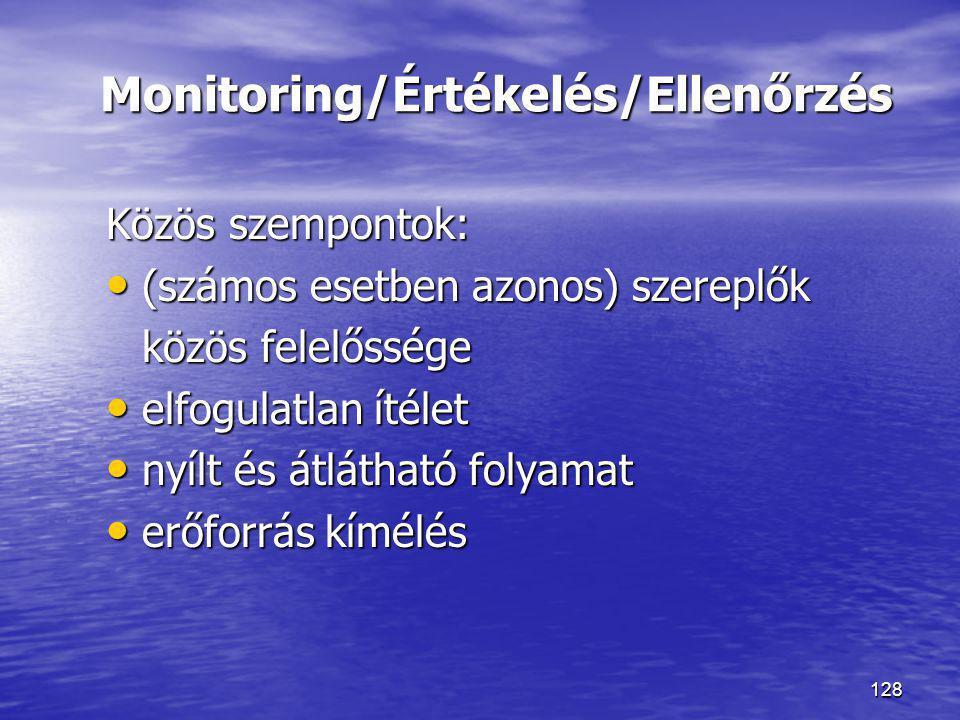 128 Monitoring/Értékelés/Ellenőrzés Közös szempontok: • (számos esetben azonos) szereplők közös felelőssége • elfogulatlan ítélet • nyílt és átlátható