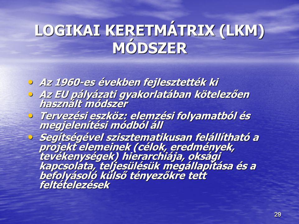 29 LOGIKAI KERETMÁTRIX (LKM) MÓDSZER • Az 1960-es években fejlesztették ki • Az EU pályázati gyakorlatában kötelezően használt módszer • Tervezési esz