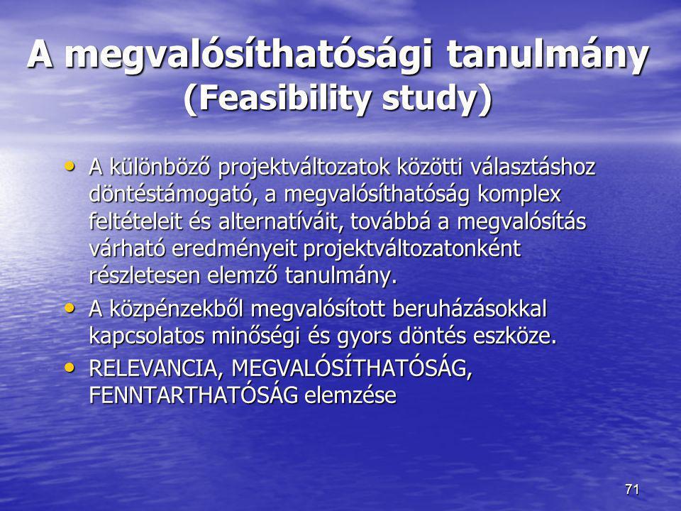 71 A megvalósíthatósági tanulmány (Feasibility study) • A különböző projektváltozatok közötti választáshoz döntéstámogató, a megvalósíthatóság komplex