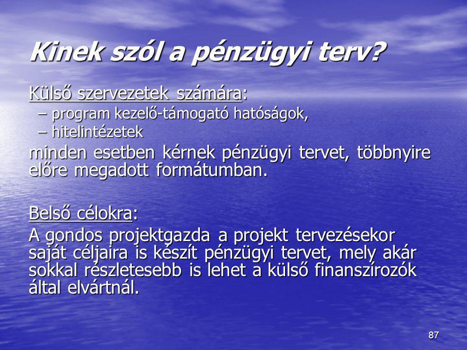 87 Kinek szól a pénzügyi terv? Külső szervezetek számára: –program kezelő-támogató hatóságok, –hitelintézetek minden esetben kérnek pénzügyi tervet, t