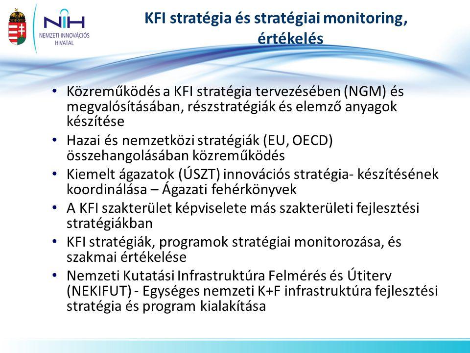 KFI stratégia és stratégiai monitoring, értékelés • Közreműködés a KFI stratégia tervezésében (NGM) és megvalósításában, részstratégiák és elemző anyagok készítése • Hazai és nemzetközi stratégiák (EU, OECD) összehangolásában közreműködés • Kiemelt ágazatok (ÚSZT) innovációs stratégia- készítésének koordinálása – Ágazati fehérkönyvek • A KFI szakterület képviselete más szakterületi fejlesztési stratégiákban • KFI stratégiák, programok stratégiai monitorozása, és szakmai értékelése • Nemzeti Kutatási Infrastruktúra Felmérés és Útiterv (NEKIFUT) - Egységes nemzeti K+F infrastruktúra fejlesztési stratégia és program kialakítása