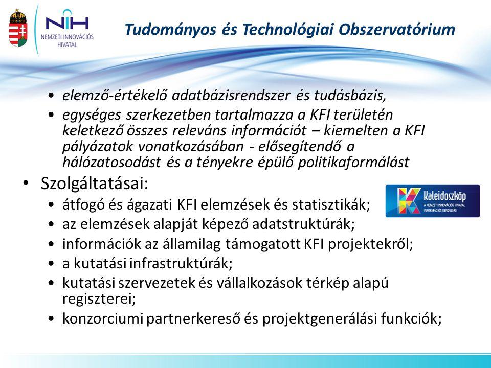 Tudományos és Technológiai Obszervatórium •elemző-értékelő adatbázisrendszer és tudásbázis, •egységes szerkezetben tartalmazza a KFI területén keletkező összes releváns információt – kiemelten a KFI pályázatok vonatkozásában - elősegítendő a hálózatosodást és a tényekre épülő politikaformálást • Szolgáltatásai: •átfogó és ágazati KFI elemzések és statisztikák; •az elemzések alapját képező adatstruktúrák; •információk az államilag támogatott KFI projektekről; •a kutatási infrastruktúrák; •kutatási szervezetek és vállalkozások térkép alapú regiszterei; •konzorciumi partnerkereső és projektgenerálási funkciók;